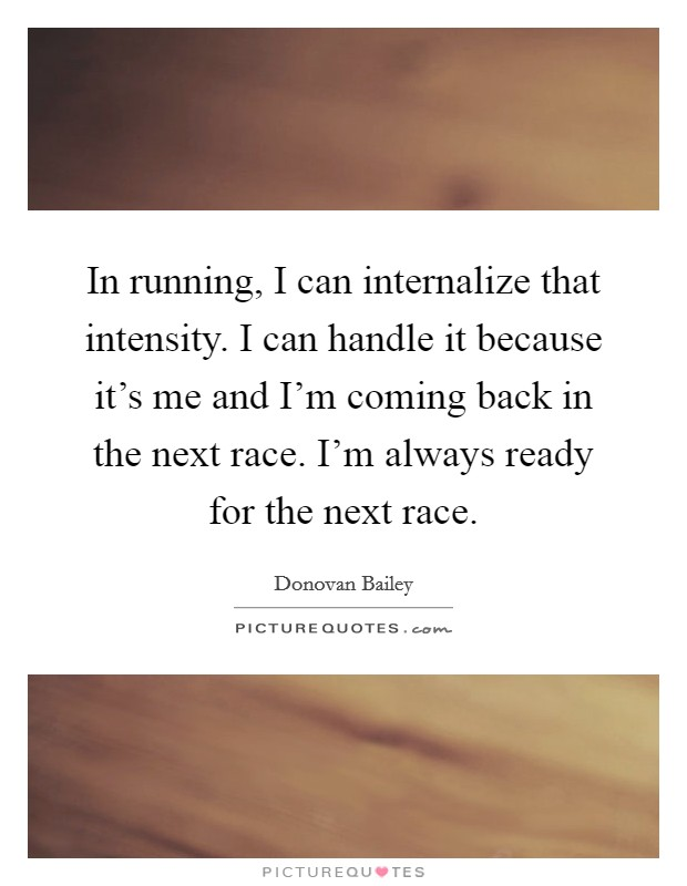 In running, I can internalize that intensity. I can handle it because it's me and I'm coming back in the next race. I'm always ready for the next race Picture Quote #1