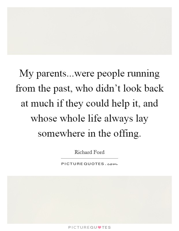 My parents...were people running from the past, who didn't look back at much if they could help it, and whose whole life always lay somewhere in the offing Picture Quote #1