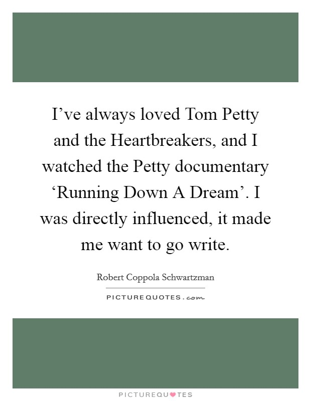 I've always loved Tom Petty and the Heartbreakers, and I watched the Petty documentary 'Running Down A Dream'. I was directly influenced, it made me want to go write Picture Quote #1