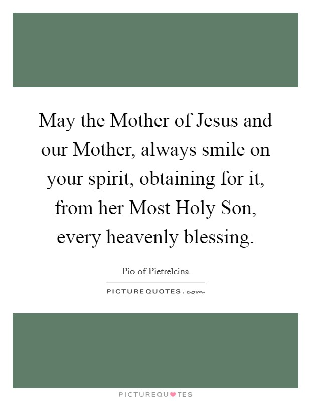 May the Mother of Jesus and our Mother, always smile on your spirit, obtaining for it, from her Most Holy Son, every heavenly blessing Picture Quote #1