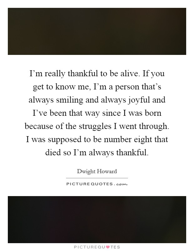 I'm really thankful to be alive. If you get to know me, I'm a person that's always smiling and always joyful and I've been that way since I was born because of the struggles I went through. I was supposed to be number eight that died so I'm always thankful Picture Quote #1