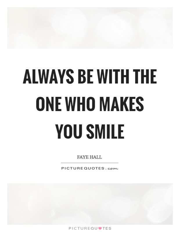 Always be with the one who makes you smile Picture Quote #1