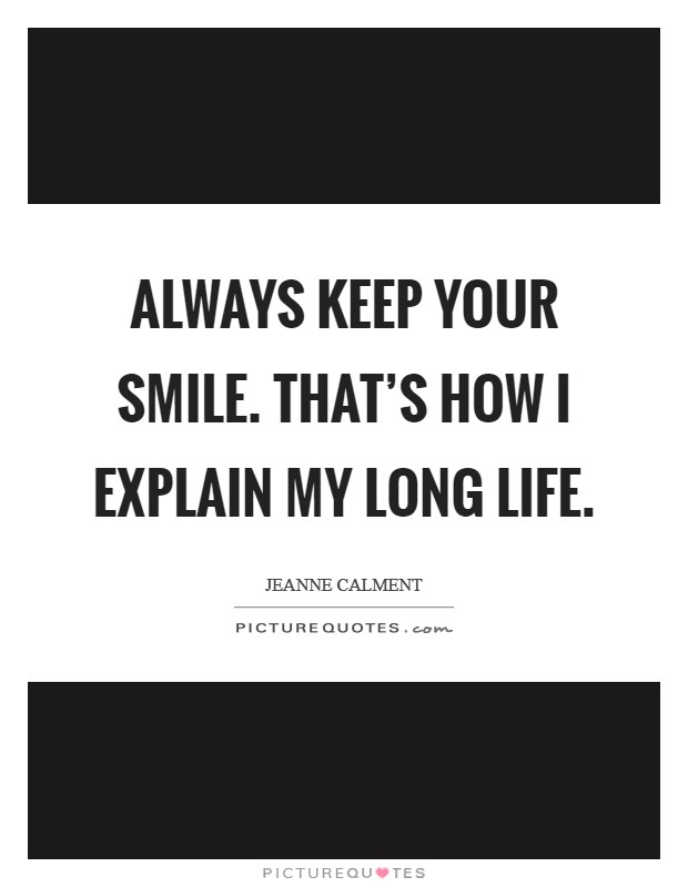 Always keep your smile. That's how I explain my long life Picture Quote #1