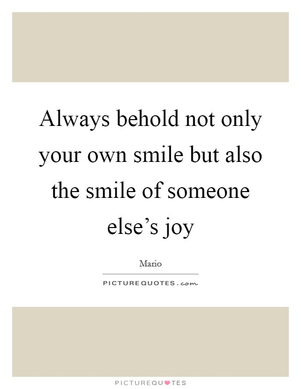 Always behold not only your own smile but also the smile of someone else's joy Picture Quote #1