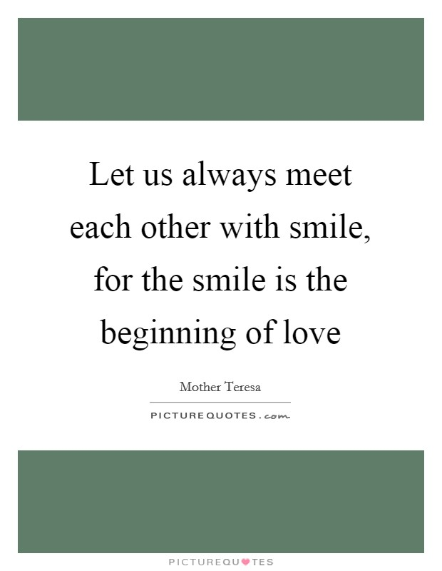 Let us always meet each other with smile, for the smile is the beginning of love Picture Quote #1