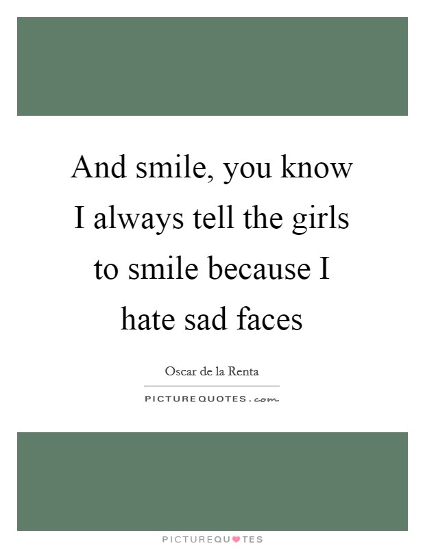 And smile, you know I always tell the girls to smile because I hate sad faces Picture Quote #1
