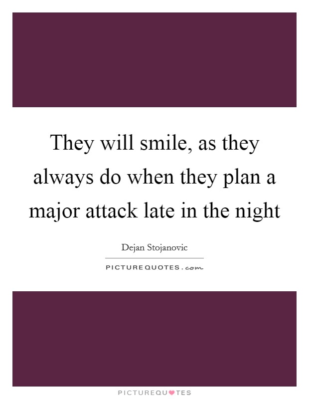 They will smile, as they always do when they plan a major attack late in the night Picture Quote #1