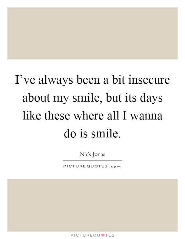 I've always been a bit insecure about my smile, but its days like these where all I wanna do is smile Picture Quote #1