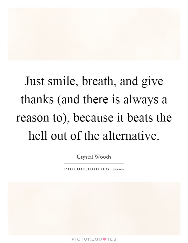 Just smile, breath, and give thanks (and there is always a reason to), because it beats the hell out of the alternative Picture Quote #1