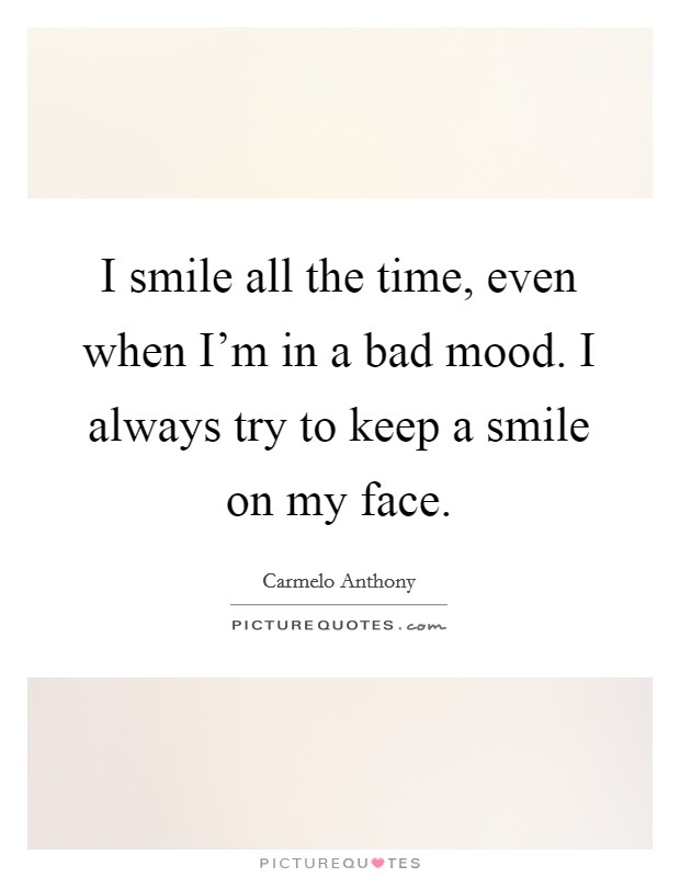 I smile all the time, even when I'm in a bad mood. I always try to keep a smile on my face Picture Quote #1
