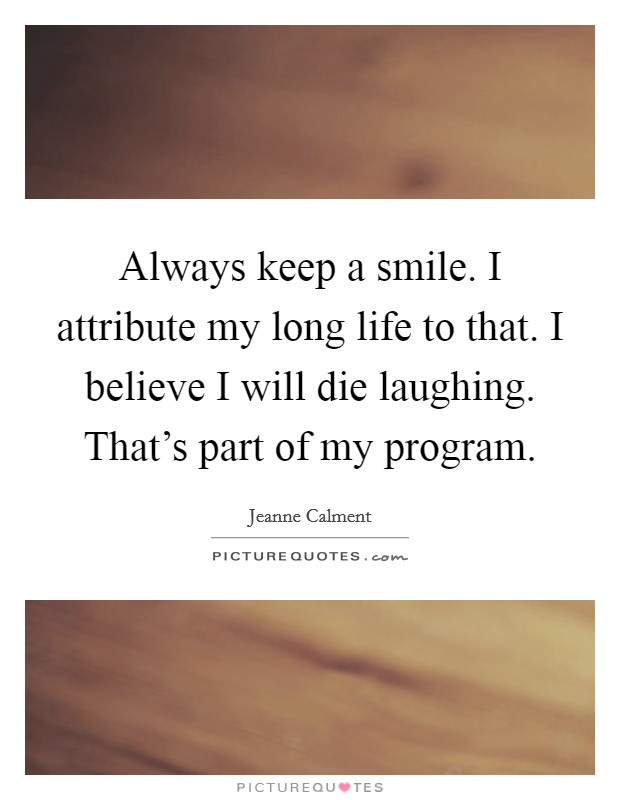 Always keep a smile. I attribute my long life to that. I believe I will die laughing. That's part of my program Picture Quote #1