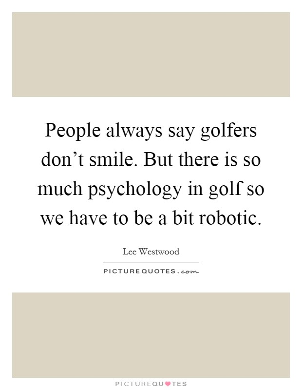 People always say golfers don't smile. But there is so much psychology in golf so we have to be a bit robotic Picture Quote #1