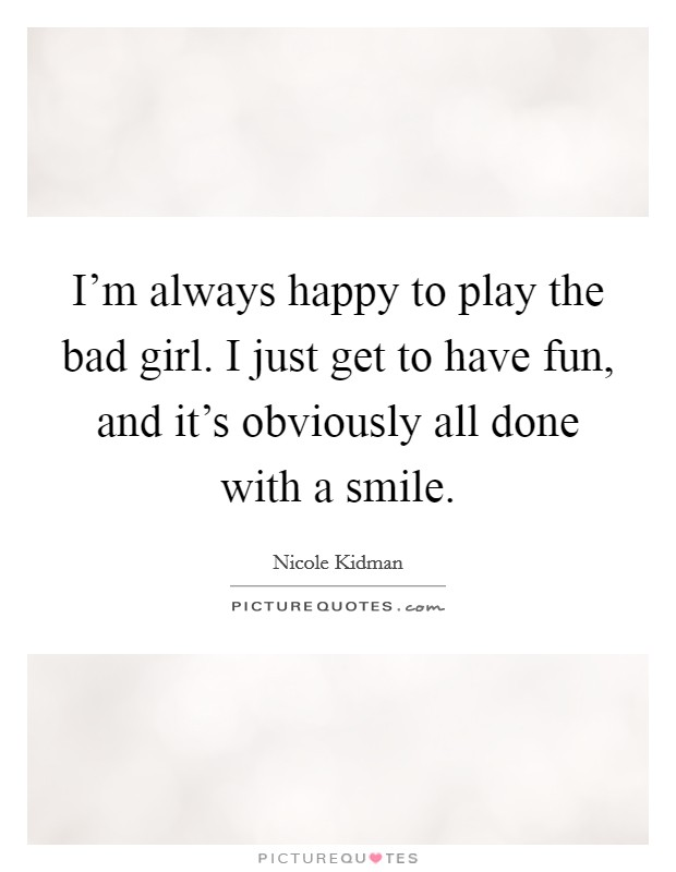 I'm always happy to play the bad girl. I just get to have fun, and it's obviously all done with a smile Picture Quote #1