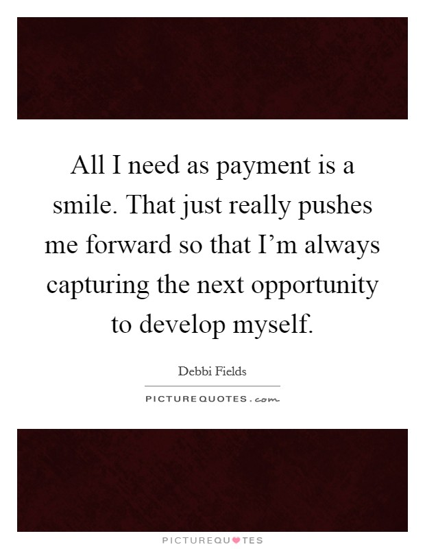 All I need as payment is a smile. That just really pushes me forward so that I'm always capturing the next opportunity to develop myself Picture Quote #1