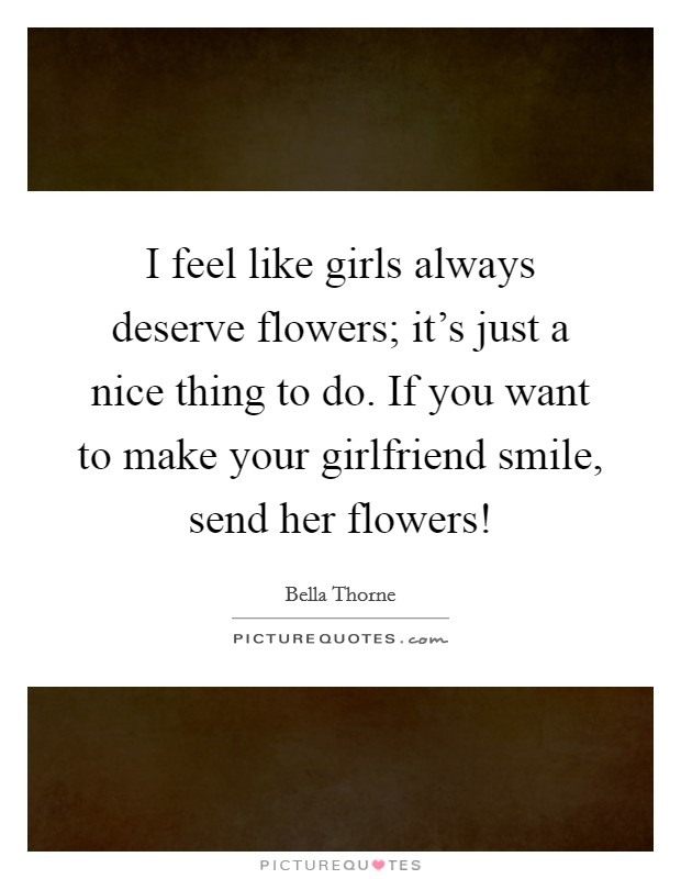 I feel like girls always deserve flowers; it's just a nice thing to do. If you want to make your girlfriend smile, send her flowers! Picture Quote #1