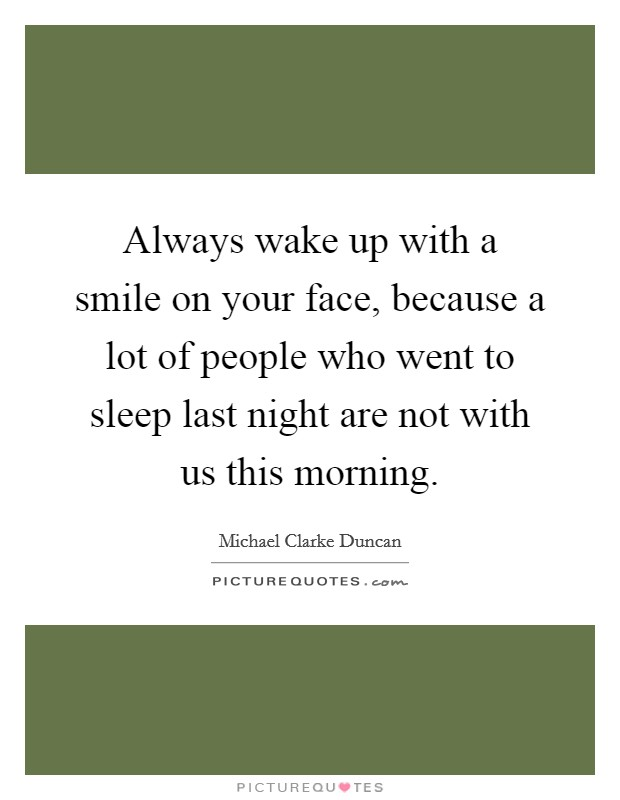 Always wake up with a smile on your face, because a lot of people who went to sleep last night are not with us this morning Picture Quote #1
