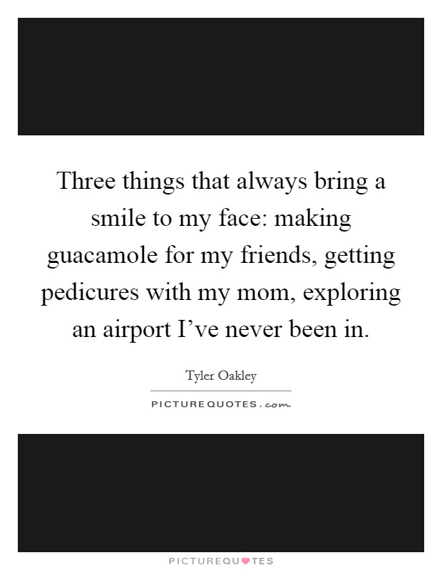 Three things that always bring a smile to my face: making guacamole for my friends, getting pedicures with my mom, exploring an airport I've never been in. Picture Quote #1