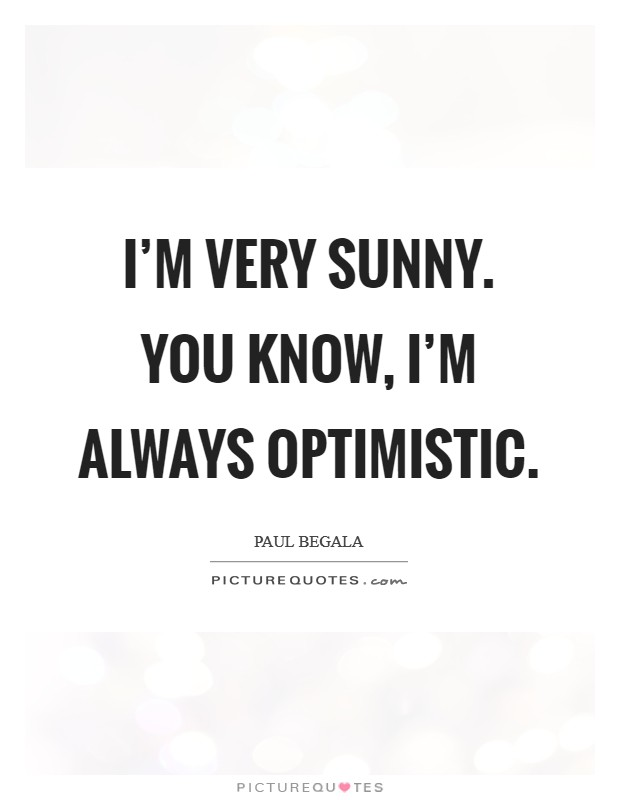I'm very sunny. You know, I'm always optimistic Picture Quote #1