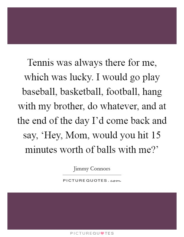 Tennis was always there for me, which was lucky. I would go play baseball, basketball, football, hang with my brother, do whatever, and at the end of the day I'd come back and say, 'Hey, Mom, would you hit 15 minutes worth of balls with me?' Picture Quote #1