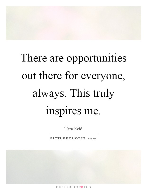 There are opportunities out there for everyone, always. This truly inspires me Picture Quote #1