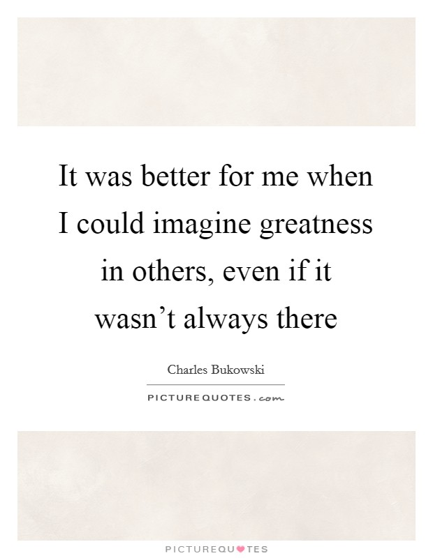 It was better for me when I could imagine greatness in others, even if it wasn't always there Picture Quote #1