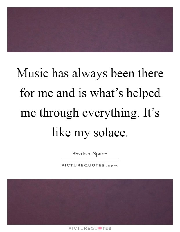 Music has always been there for me and is what's helped me through everything. It's like my solace Picture Quote #1