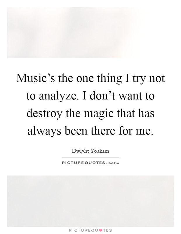 Music's the one thing I try not to analyze. I don't want to destroy the magic that has always been there for me Picture Quote #1