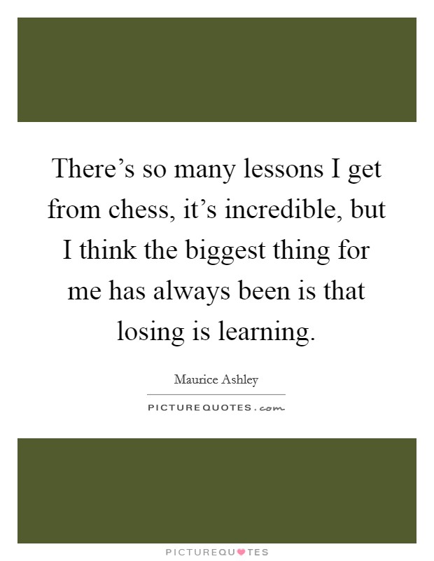 There's so many lessons I get from chess, it's incredible, but I think the biggest thing for me has always been is that losing is learning Picture Quote #1