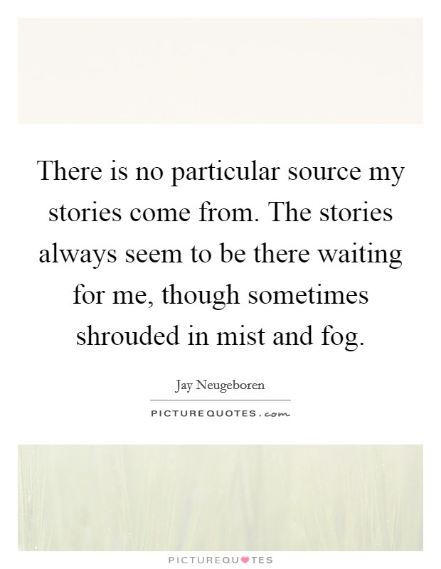 There is no particular source my stories come from. The stories always seem to be there waiting for me, though sometimes shrouded in mist and fog Picture Quote #1