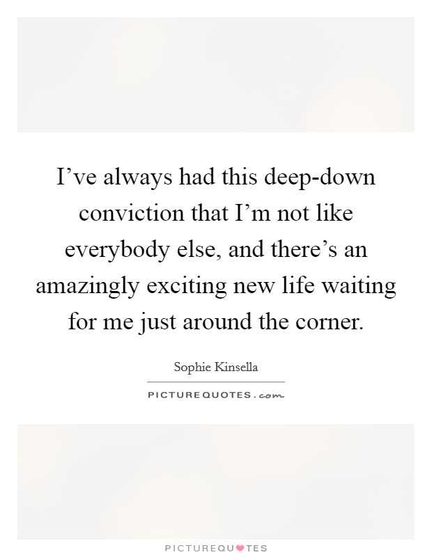 I've always had this deep-down conviction that I'm not like everybody else, and there's an amazingly exciting new life waiting for me just around the corner Picture Quote #1