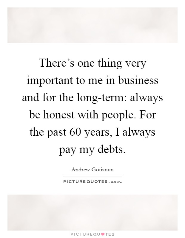 There's one thing very important to me in business and for the long-term: always be honest with people. For the past 60 years, I always pay my debts Picture Quote #1