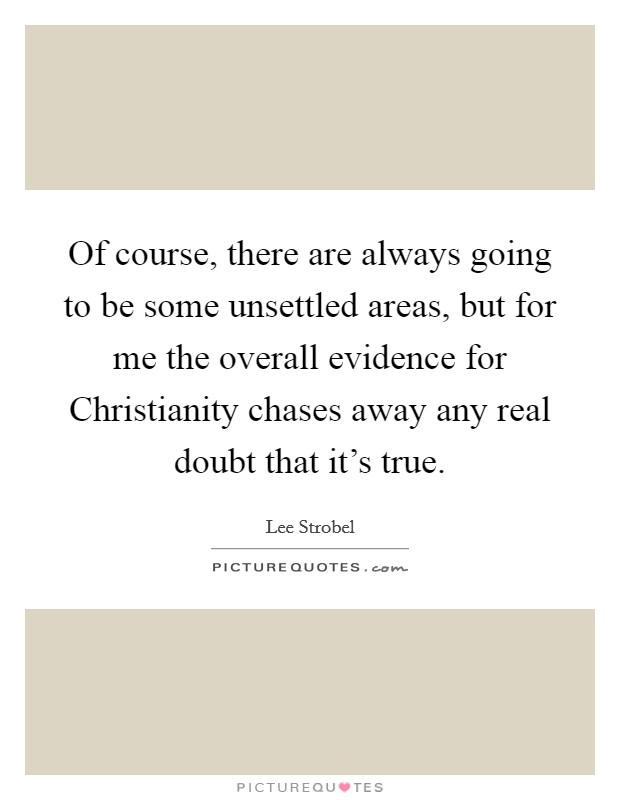 Of course, there are always going to be some unsettled areas, but for me the overall evidence for Christianity chases away any real doubt that it's true Picture Quote #1