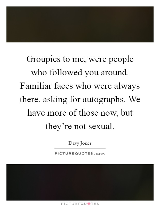 Groupies to me, were people who followed you around. Familiar faces who were always there, asking for autographs. We have more of those now, but they're not sexual Picture Quote #1