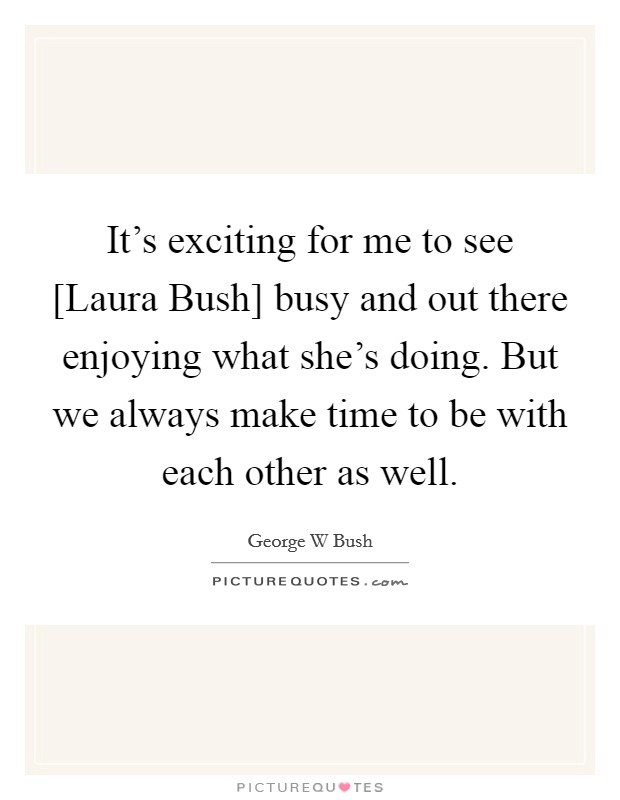 It's exciting for me to see [Laura Bush] busy and out there enjoying what she's doing. But we always make time to be with each other as well Picture Quote #1