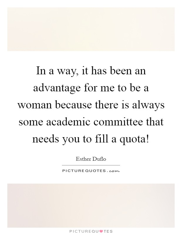 In a way, it has been an advantage for me to be a woman because there is always some academic committee that needs you to fill a quota! Picture Quote #1