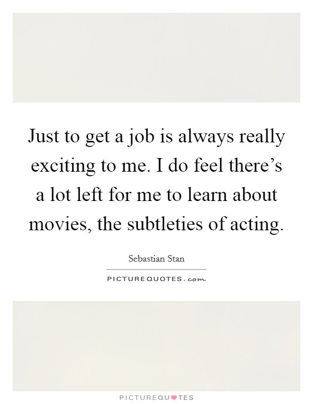 Just to get a job is always really exciting to me. I do feel there's a lot left for me to learn about movies, the subtleties of acting Picture Quote #1