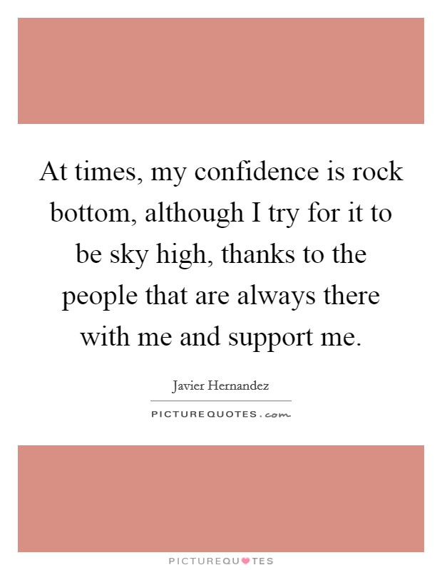 At times, my confidence is rock bottom, although I try for it to be sky high, thanks to the people that are always there with me and support me Picture Quote #1