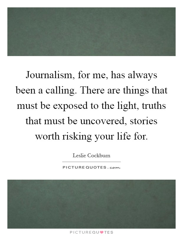 Journalism, for me, has always been a calling. There are things that must be exposed to the light, truths that must be uncovered, stories worth risking your life for Picture Quote #1