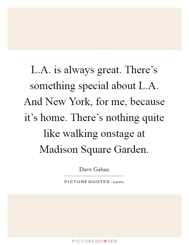 L.A. is always great. There's something special about L.A. And New York, for me, because it's home. There's nothing quite like walking onstage at Madison Square Garden Picture Quote #1