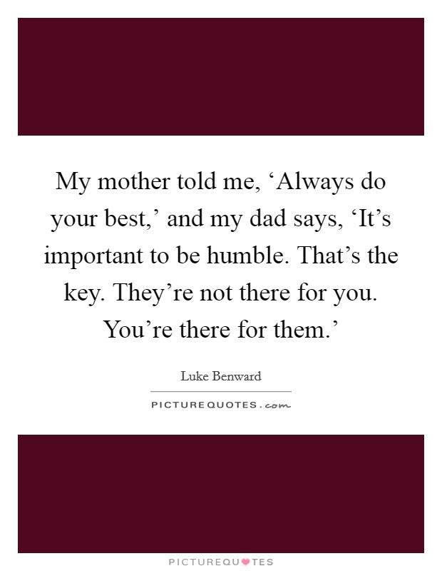 My mother told me, 'Always do your best,' and my dad says, 'It's important to be humble. That's the key. They're not there for you. You're there for them.' Picture Quote #1