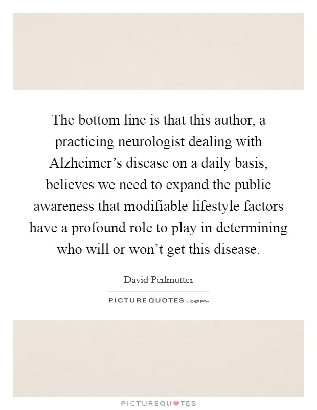 The bottom line is that this author, a practicing neurologist dealing with Alzheimer's disease on a daily basis, believes we need to expand the public awareness that modifiable lifestyle factors have a profound role to play in determining who will or won't get this disease Picture Quote #1