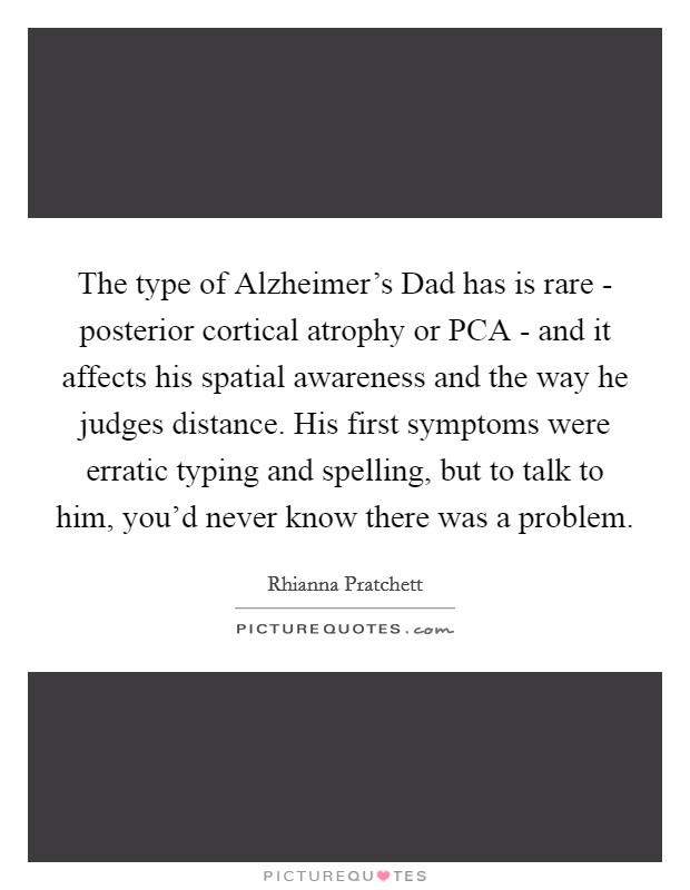 The type of Alzheimer's Dad has is rare - posterior cortical atrophy or PCA - and it affects his spatial awareness and the way he judges distance. His first symptoms were erratic typing and spelling, but to talk to him, you'd never know there was a problem Picture Quote #1