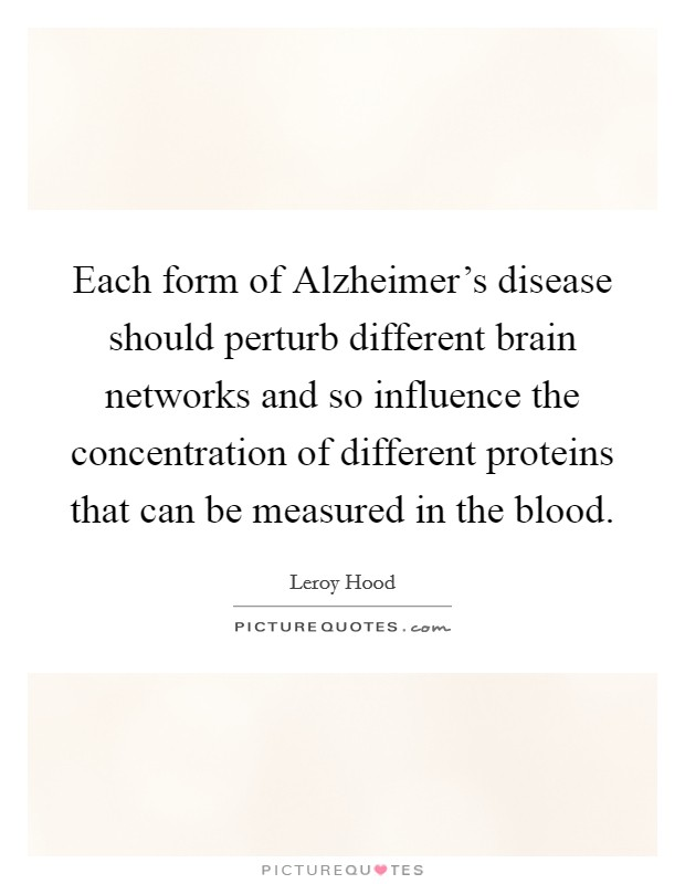 Each form of Alzheimer's disease should perturb different brain networks and so influence the concentration of different proteins that can be measured in the blood. Picture Quote #1