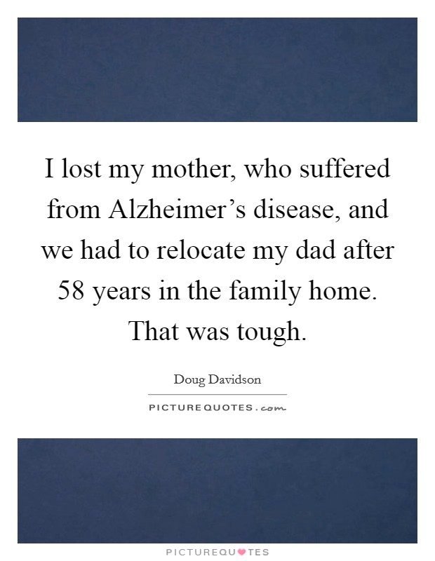 I lost my mother, who suffered from Alzheimer's disease, and we had to relocate my dad after 58 years in the family home. That was tough Picture Quote #1