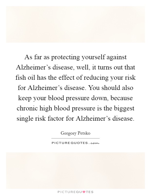 As far as protecting yourself against Alzheimer's disease, well, it turns out that fish oil has the effect of reducing your risk for Alzheimer's disease. You should also keep your blood pressure down, because chronic high blood pressure is the biggest single risk factor for Alzheimer's disease Picture Quote #1