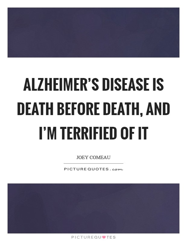 Alzheimer's disease is death before death, and I'm terrified of it Picture Quote #1