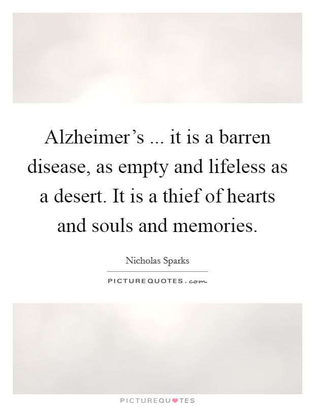 Alzheimer's ... it is a barren disease, as empty and lifeless as a desert. It is a thief of hearts and souls and memories Picture Quote #1