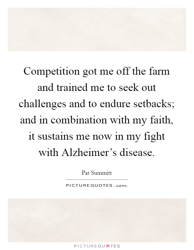 Competition got me off the farm and trained me to seek out challenges and to endure setbacks; and in combination with my faith, it sustains me now in my fight with Alzheimer's disease Picture Quote #1