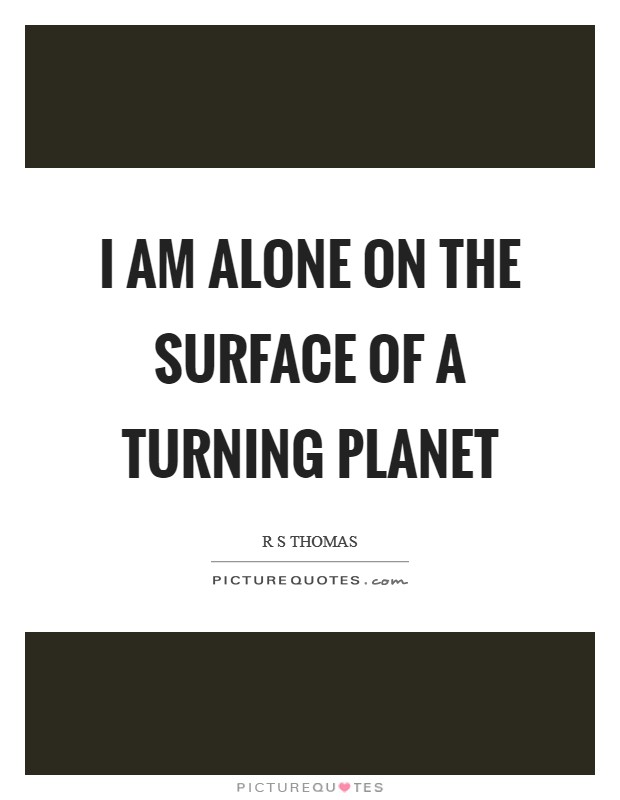 I am alone on the surface of a turning planet Picture Quote #1