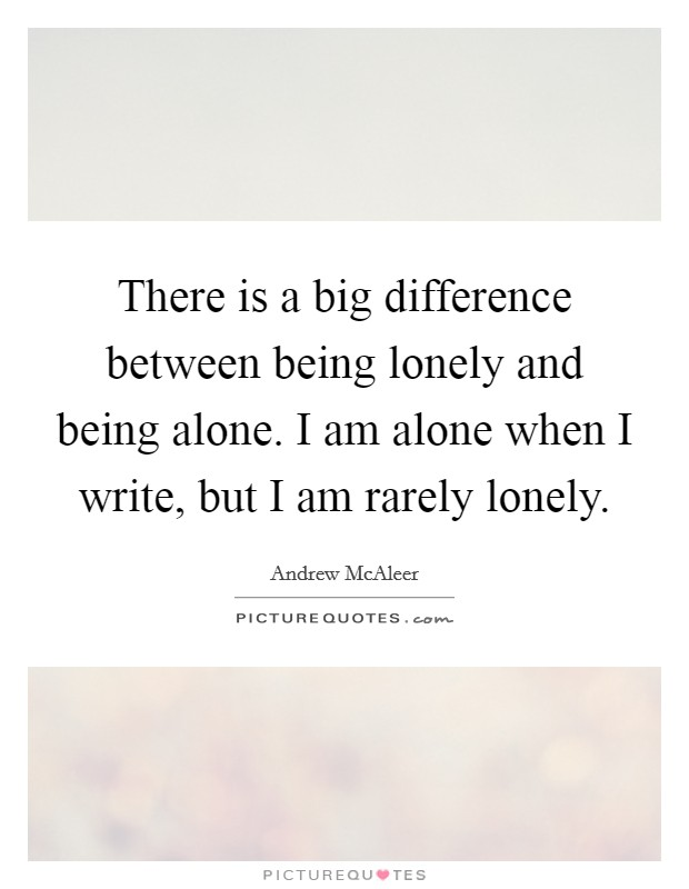 There is a big difference between being lonely and being alone. I am alone when I write, but I am rarely lonely Picture Quote #1
